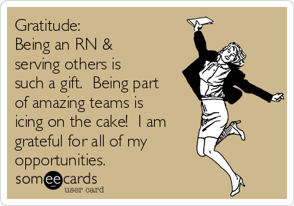 Gratitude: Being an RN & serving others is such a gift.  Being part of amazing teams is icing on the cake!  I am grateful for all of my opportunities.