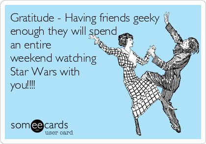 Gratitude - Having friends geeky enough they will spend an entire weekend watching Star Wars with you!!!!