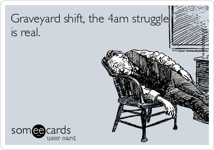 Graveyard shift, the 4am struggle is real.