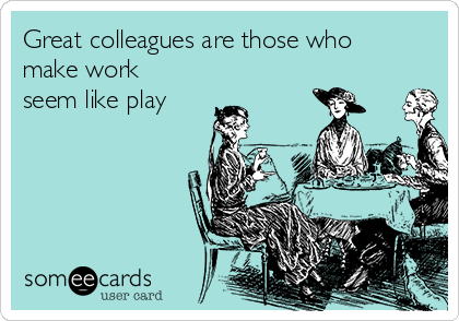 Great colleagues are those who make work seem like play