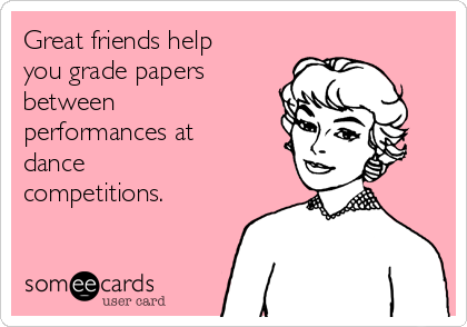 Great friends help you grade papers between performances at dance competitions.