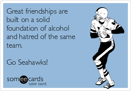 Great friendships are built on a solid foundation of alcohol and hatred of the same team.  Go Seahawks!