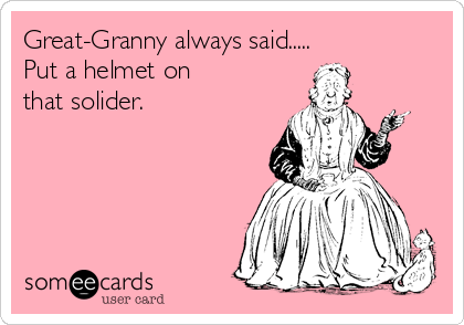 Great-Granny always said..... Put a helmet on  that solider.