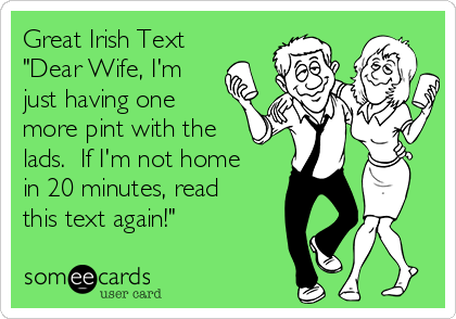 "Great Irish Text ""Dear Wife, I'm just having one more pint with the lads.  If I'm not home in 20 minutes, read this text again!"""