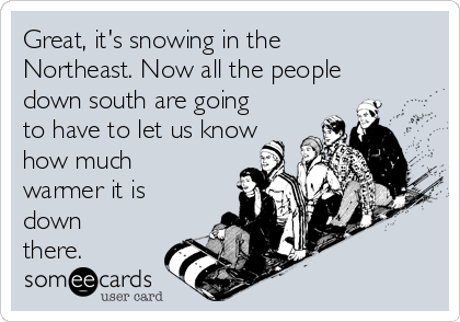 Great, it's snowing in the Northeast. Now all the people down south are going to have to let us know how much warmer it is down there.