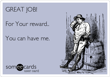 GREAT JOB!  For Your reward..  You can have me.