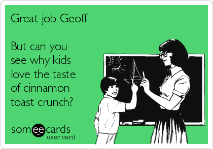 Great job Geoff  But can you see why kids love the taste of cinnamon toast crunch?