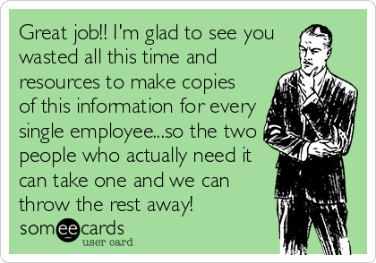 Great job!! I'm glad to see you  wasted all this time and resources to make copies of this information for every single employee...so the two people who actually need it can take one and we can throw the rest away!