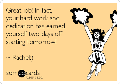 Great job! In fact, your hard work and dedication has earned yourself two days off starting tomorrow!  ~ Rachel:)