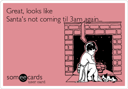 Great, looks like Santa's not coming til 3am again...