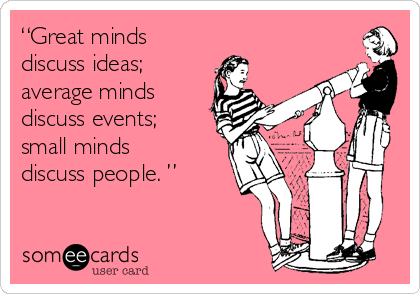 """Great minds  discuss ideas;  average minds  discuss events; small minds  discuss people. """
