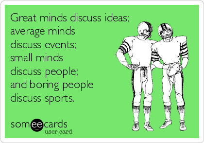 Great minds discuss ideas; average minds discuss events; small minds discuss people;  and boring people discuss sports.