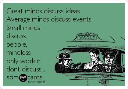 Great minds discuss ideas Average minds discuss events Small minds discuss people, mindless only work n dont discuss...