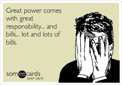 Great power comes with great responsibility... and bills... lot and lots of bills.