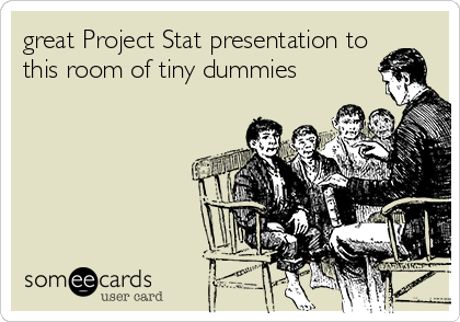 great Project Stat presentation to this room of tiny dummies
