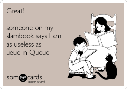Great!  someone on my slambook says I am as useless as ueue in Queue