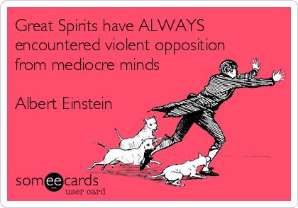 Great Spirits have ALWAYS encountered violent opposition from mediocre minds  Albert Einstein