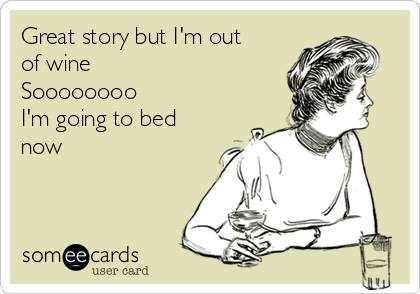 Great story but I'm out of wine  Soooooooo I'm going to bed now