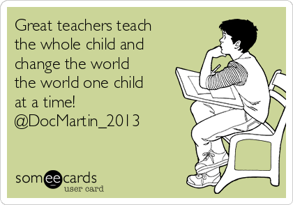 Great teachers teach the whole child and change the world the world one child at a time! @DocMartin_2013