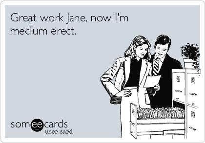 Great work Jane, now I'm medium erect.