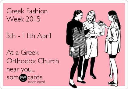 Greek Fashion Week 2015  5th - 11th April  At a Greek Orthodox Church near you...