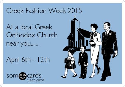 Greek Fashion Week 2015   At a local Greek Orthodox Church near you.......  April 6th - 12th