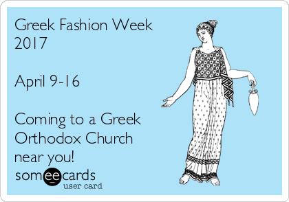 Greek Fashion Week 2017  April 9-16  Coming to a Greek Orthodox Church  near you!