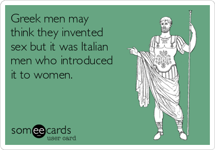 Greek men may think they invented sex but it was Italian men who introduced it to women.