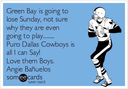 Green Bay is going to lose Sunday, not sure why they are even going to play.........  Puro Dallas Cowboys is all I can Say!  Love them Boys. Angie Bañuelos