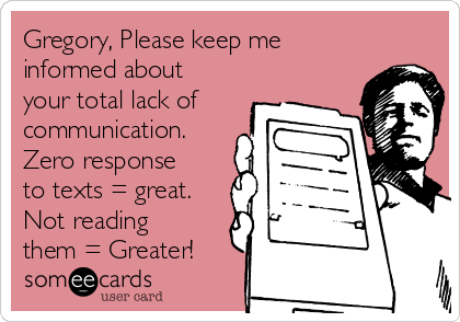 Gregory, Please keep me informed about your total lack of communication. Zero response to texts = great. Not reading them = Greater!