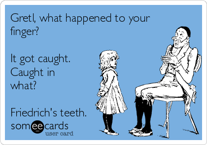 Gretl, what happened to your finger?  It got caught. Caught in what?  Friedrich's teeth.