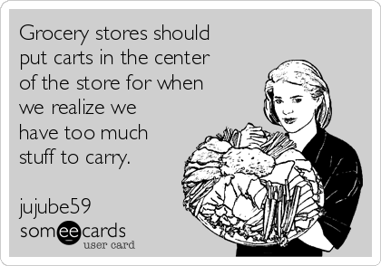 Grocery stores should put carts in the center of the store for when we realize we have too much stuff to carry.               jujube59