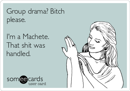 Group drama? Bitch please.  I'm a Machete. That shit was handled.