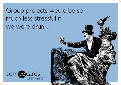 Group projects would be so much less stressful if we were drunk!