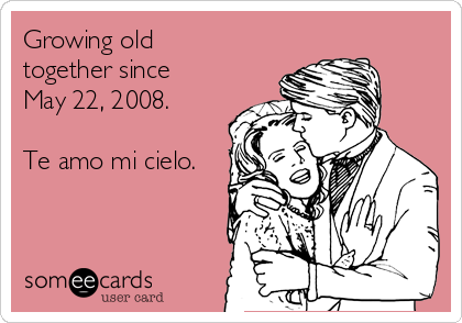 Growing old together since May 22, 2008.   Te amo mi cielo.