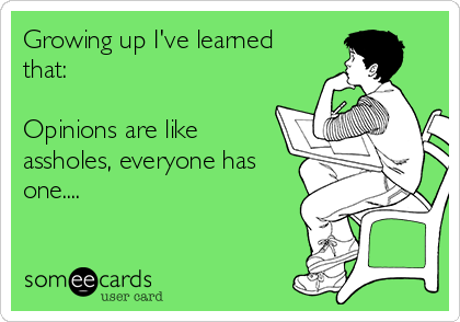 Growing up I've learned that:  Opinions are like assholes, everyone has one....
