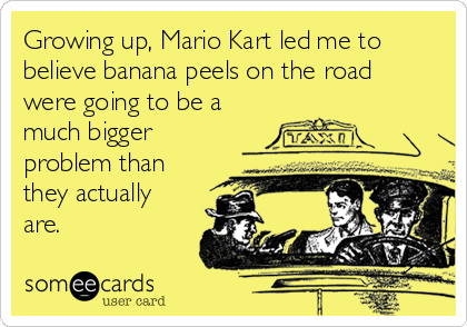 Growing up, Mario Kart led me to believe banana peels on the road were going to be a much bigger problem than they actually are.