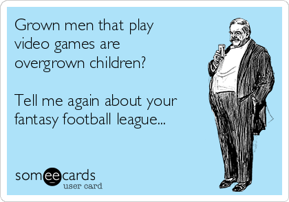 Grown men that play video games are overgrown children?   Tell me again about your fantasy football league...