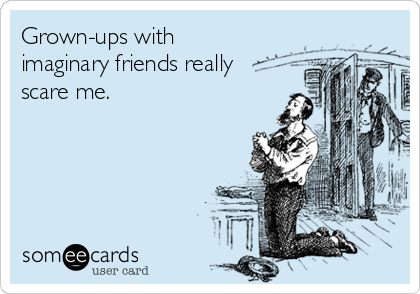 Grown-ups with imaginary friends really scare me.