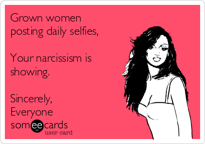 Grown women posting daily selfies,   Your narcissism is showing.  Sincerely, Everyone