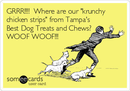 """GRRR!!!!  Where are our """"krunchy chicken strips"""" from Tampa's Best Dog Treats and Chews? WOOF WOOF!!!"""