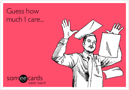 Guess how much I care...