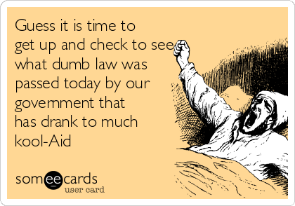 Guess it is time to get up and check to see what dumb law was passed today by our government that has drank to much kool-Aid