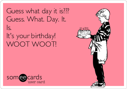 Guess what day it is??? Guess. What. Day. It. Is. It's your birthday! WOOT WOOT!