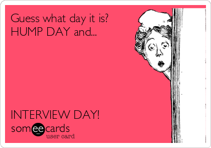 Guess what day it is? HUMP DAY and...      INTERVIEW DAY!