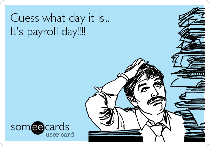 Guess what day it is... It's payroll day!!!!