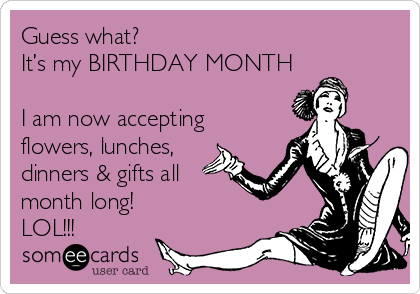 Guess what? It's my BIRTHDAY MONTH  I am now accepting flowers, lunches, dinners & gifts all month long!  LOL!!!