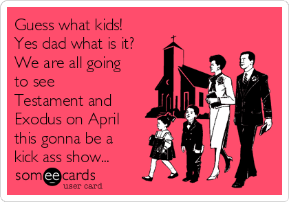 Guess what kids! Yes dad what is it? We are all going to see Testament and  Exodus on April this gonna be a kick ass show...