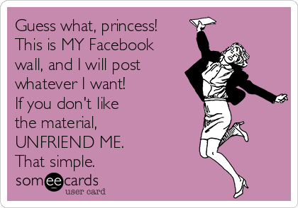 Guess what, princess! This is MY Facebook wall, and I will post  whatever I want! If you don't like the material, UNFRIEND ME. That simple.