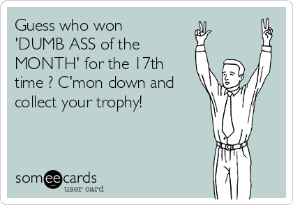 Guess who won 'DUMB ASS of the MONTH' for the 17th time ? C'mon down and collect your trophy!